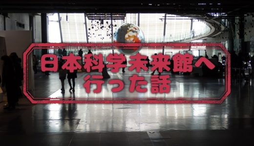 日本科学未来館へ行った話